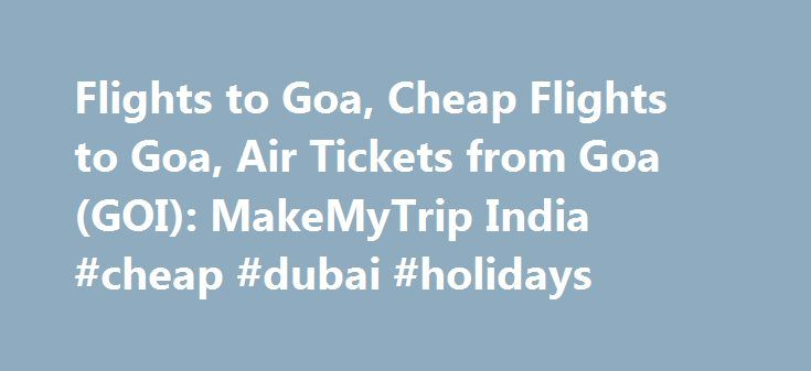 Flights to Goa, Cheap Flights to Goa, Air Tickets from Goa (GOI): MakeMyTrip India #cheap #dubai #holidays http://cheap.remmont.com/flights-to-goa-cheap-flights-to-goa-air-tickets-from-goa-goi-makemytrip-india-cheap-dubai-holidays/  #cheap flights to goa # Flights to Goa, Cheap Flights to Goa, Air Tickets from Goa (GOI): MakeMyTrip India Get flight schedules and book low airfare Goa flight tickets at MakeMyTrip.com with all major domestic airlines: Air India, Indigo Airlines, Jet Airways…