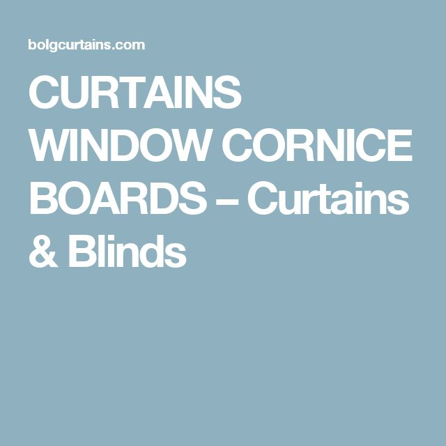 CURTAINS WINDOW CORNICE BOARDS – Curtains & Blinds