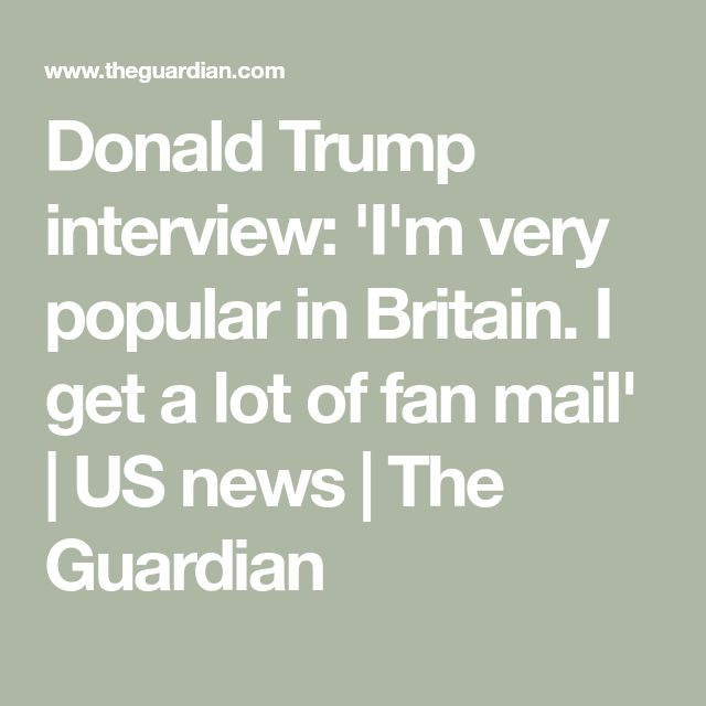 Donald Trump interview: 'I'm very popular in Britain. I get a lot of fan mail' | US news | The Guardian