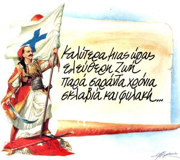 """One hour of freedom is worth more than forty years of slavery and life in prison."" - Here is part of The Patriotic Revolutionary Hymn of Regas Feraeos(1759 – 1798). Unfortunately, he was arrested for his revolutionary song by Austrian authorities, turned over to the Turks, tortured for days along with his friends and then killed by drowning in the river Danube. He did not live to see the revolution, but he sewed the seeds of freedom which grew in the hearts of Greeks and Phil-Hellenes…"