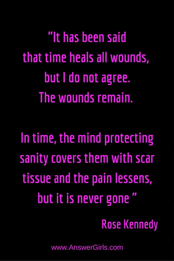 """""""It has been said, time heals all wounds, but I do not agree. The wounds remain. In time, the mind protecting sanity covers them with scar tissue and the pain lessens, but it is never gone."""" Rose Kennedy"""