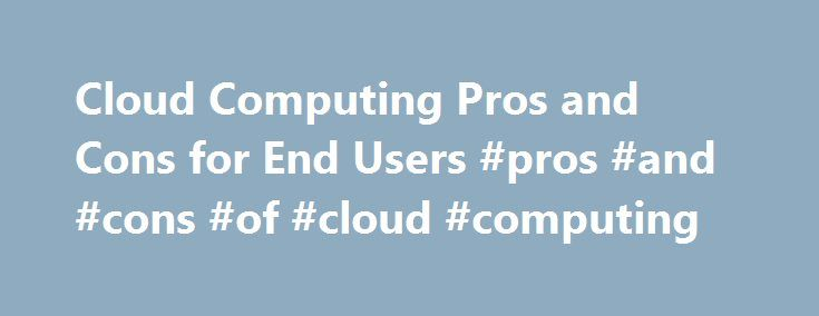 Cloud Computing Pros and Cons for End Users #pros #and #cons #of #cloud #computing http://florida.remmont.com/cloud-computing-pros-and-cons-for-end-users-pros-and-cons-of-cloud-computing/  # Cloud Computing Pros and Cons for End Users Cloud computing lets you access all your applications and documents from anywhere in the world, freeing you from the confines of the desktop and facilitating wholesale group collaboration. But cloud computing isn't for everyone; there are pros and cons to this…
