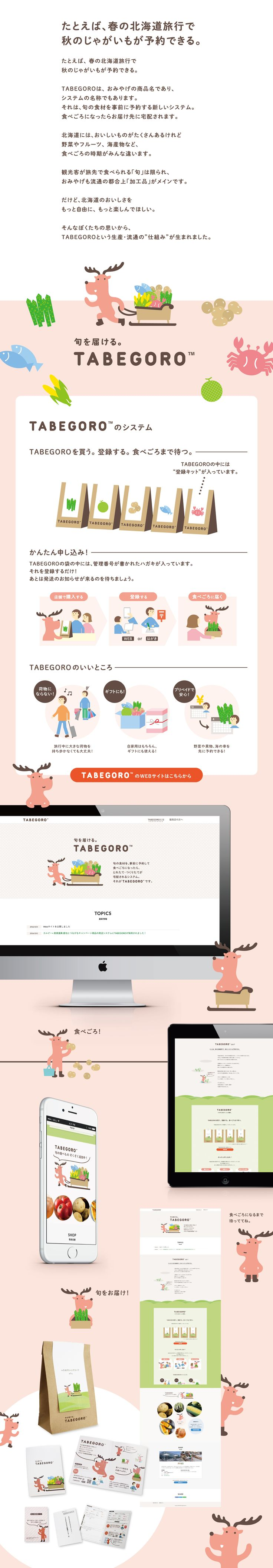 """TABEGORO / Branding + Digital design たとえば、春の北海道旅行で 秋のじゃがいもが予約できる。 TABEGOROは、おみやげの商品名であり、 システムの名称でもあります。 それは、旬の食材を事前に予約する新しいシステム。 食べごろになったらお届け先に宅配されます。 北海道には、おいしいものがたくさんあるけれど 野菜やフルーツ、海産物など、 食べごろの時期がみんな違います。 観光客が旅先で食べられる「旬」は限られ、 おみやげも流通の都合上「加工品」がメインです。 だけど、北海道のおいしさを もっと自由に、もっと楽しんでほしい。 そんなぼくたちの思いから、 TABEGOROという生産・流通の""""仕組み""""が生まれました。"""