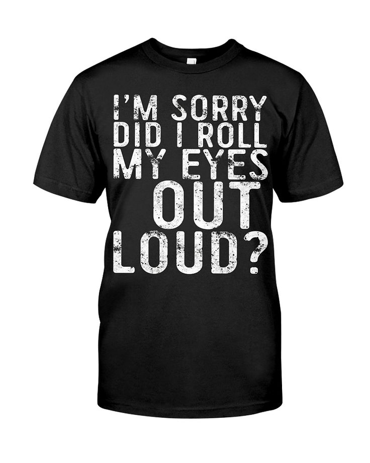 Perfect Gift Idea for Men / Women - I'm Sorry Did I Roll My Eyes Out Loud TShirt. Awesome gift for your dad, mom, brother, sister, grandpa, husband, wife, boyfriend, uncle, son, papa, poppy, aunt, nephew, girlfriend, mother, buddy, friends, parents, family  Humor Saying Tee with print. Complete your collection of funny quote accessories for him / her (apron, jewelry, necklace, clothes, locket, hat, bracelet, charm, collar, keychain, coffee mug, sticker, frame, oops button) with ...