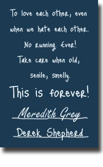 """To love each other, even when we hate each other. No running. Ever! Take care when old, senile, smelly. This is forever! Meredith Grey. Derek Shepherd."" Love this! Meredith and McDreamy's vows from Grey's Anatomy, Grey's Anatomy quotes"