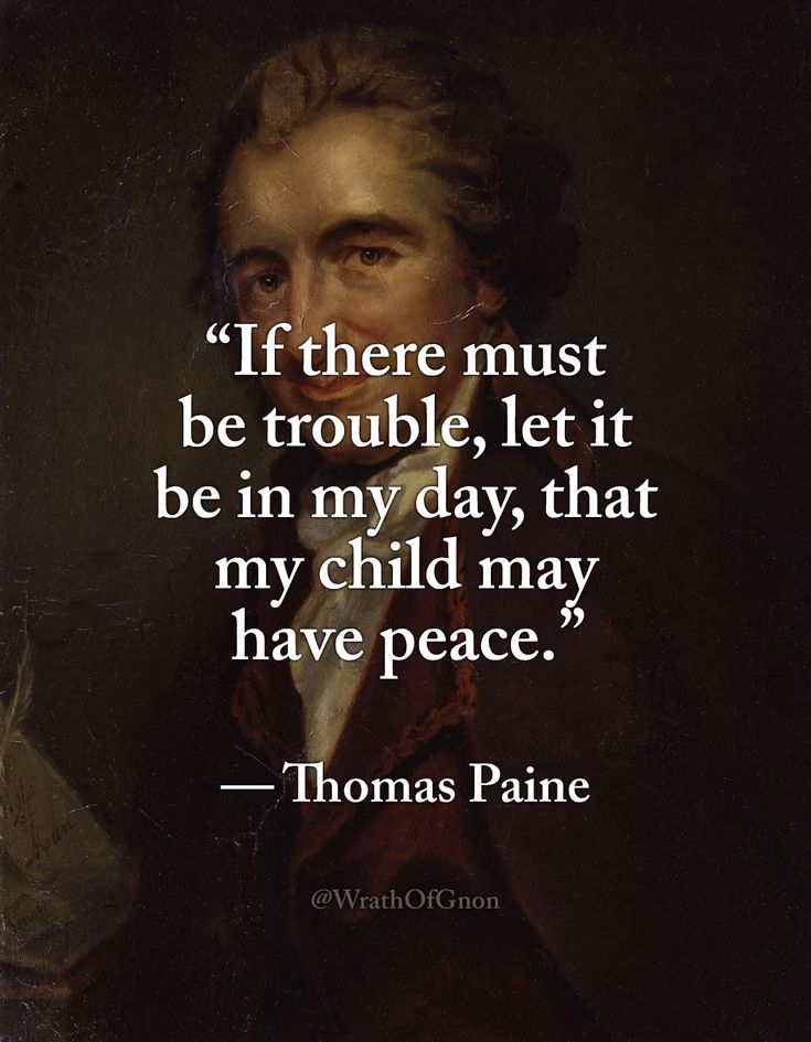 """If there must be trouble, let it be in my day, that my child may have peace."" — Thomas Paine"