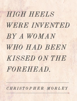 "Christopher Morley: ""High heels were invented by a woman who had been"