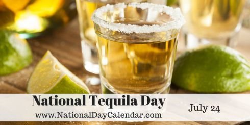 July 24th is National Tequila Day - Tequila is a distilled beverage which is made from the blue agave plant. Enjoy National Tequila day with some friends (Remember to always drink responsibly and to never drink and drive).  .