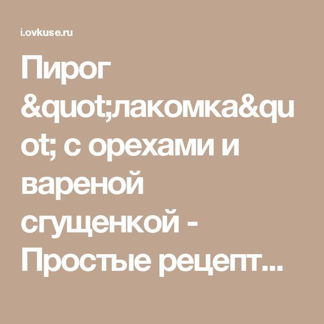 """Пирог """"лакомка"""" с орехами и вареной сгущенкой - Простые рецепты Овкусе.ру"""