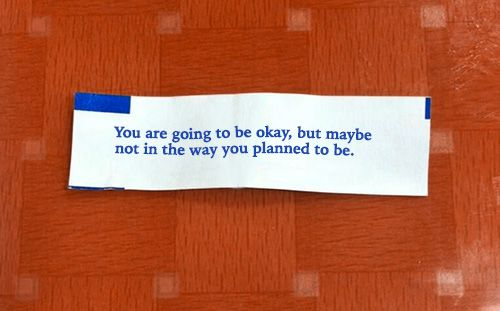 You are going to be okay, but maybe not in the way you planned to be.
