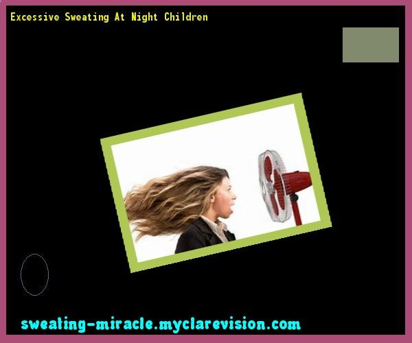 Excessive Sweating At Night Children 111447 - Your Body to Stop Excessive Sweating In 48 Hours - Guaranteed!