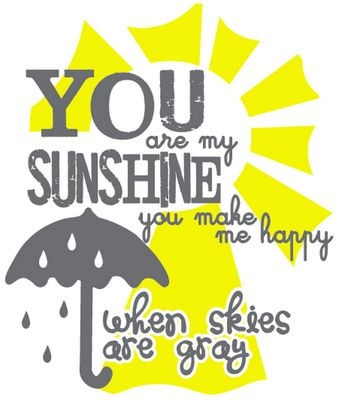 You are my sunshine. Love this song.