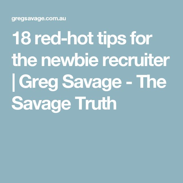 18 red-hot tips for the newbie recruiter | Greg Savage - The Savage Truth
