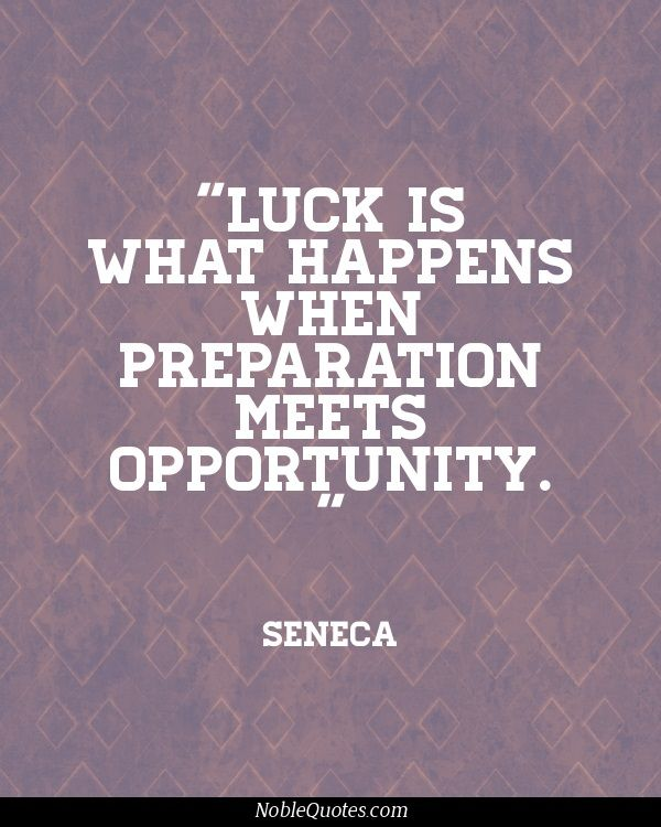 """""""Luck is what happens when preparation meets opportunity."""" Seneca Quotes 
