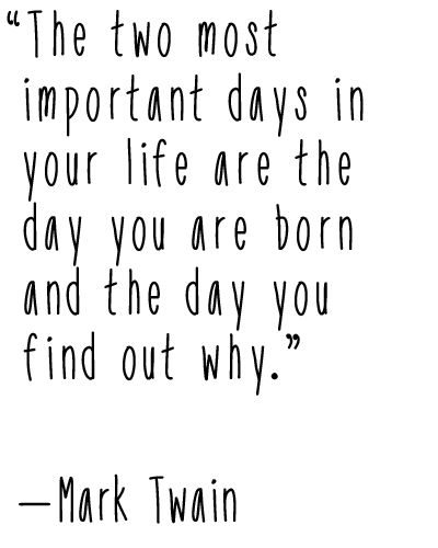 """The two most important days in your life are the day you are born and the day you find out why."" — Mark Twain"