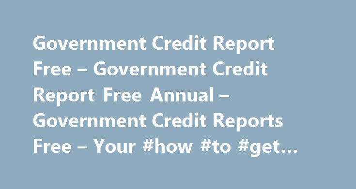 Government Credit Report Free – Government Credit Report Free Annual – Government Credit Reports Free – Your #how #to #get #credit #report #for #free http://credits.remmont.com/government-credit-report-free-government-credit-report-free-annual-government-credit-reports-free-your-how-to-get-credit-report-for-free/  #free government credit report # Government Credit Report Free You can obtain your annual credit report free from authorized entities. www.AnnualCreditReport.Com is the mandated…