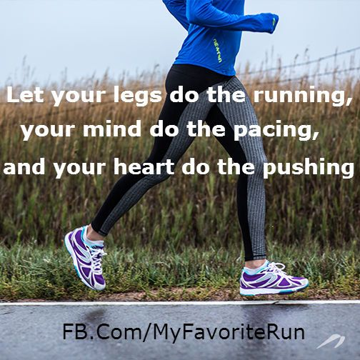 Let your legs do the running, your mind do the pacing, and your heart do the pushing.