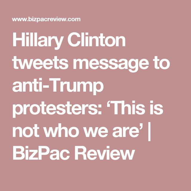 Hillary Clinton tweets message to anti-Trump protesters: 'This is not who we are'   BizPac Review