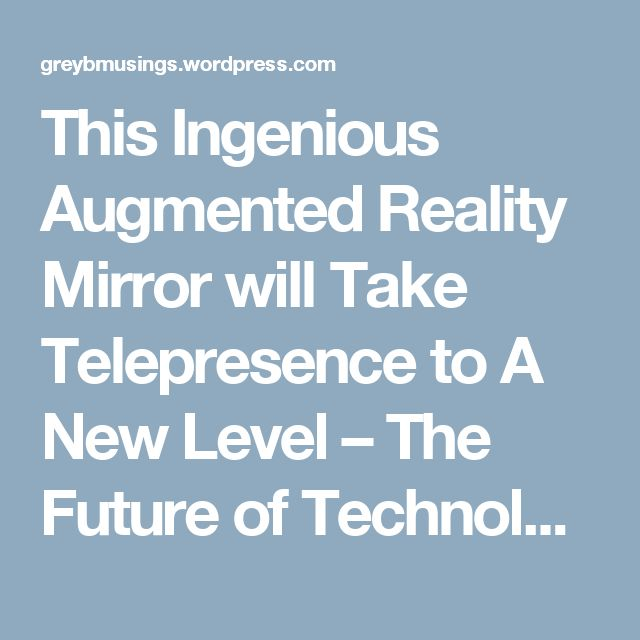 This Ingenious Augmented Reality Mirror will Take Telepresence to A New Level – The Future of Technology