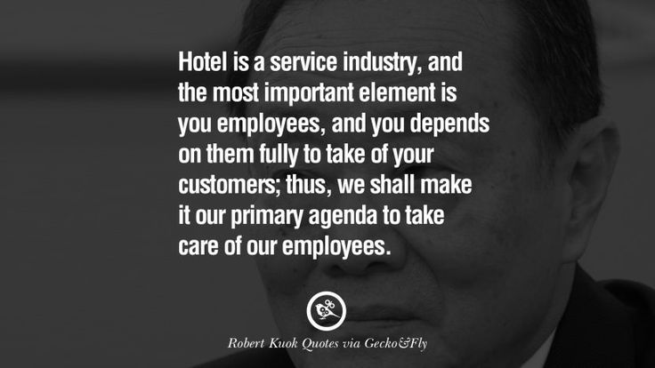 Hotel is a service industry, and the most important element is you employees, and you depends on them fully to take of your customers; thus, we shall make it our primary agenda to take care of our employees. Inspiring Robert Kuok Quotes on Business, Opportunities, and Success