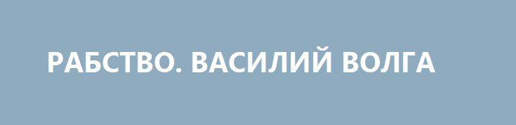 РАБСТВО. ВАСИЛИЙ ВОЛГА http://rusdozor.ru/2016/07/02/rabstvo-vasilij-volga/  Пожалуй, это и есть наше высшее достижение за двадцать пять лет независимости. Рабство и торговля людьми в Украине процветают. Людей продают в комплекте и по частям. Для сексуального рабства и замены отработавших органов. Для без оплатного труда на маковых плантациях ...