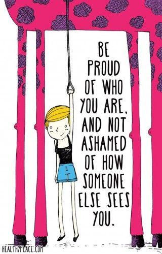 Be proud of who you are, and not ashamed of how someone else sees you