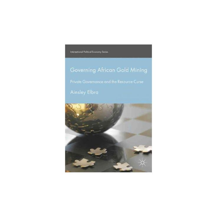 Governing African Gold Mining : Private Governance and the Resource Curse (Hardcover) (Ainsley Elbra)
