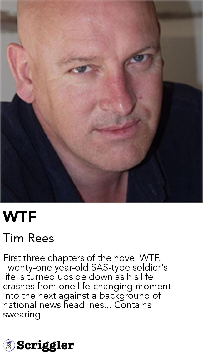WTF by Tim Rees https://scriggler.com/detailPost/story/48953 First three chapters of the novel WTF. Twenty-one year-old SAS-type soldier's life is turned upside down as his life crashes from one life-changing moment into the next against a background of national news headlines... Contains swearing.