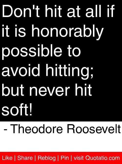 Don't hit at all if it is honorably possible to avoid hitting; but never hit soft! - Theodore Roosevelt #quotes #quotations