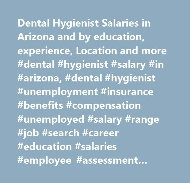 Dental Hygienist Salaries in Arizona and by education, experience, Location and more #dental #hygienist #salary #in #arizona, #dental #hygienist #unemployment #insurance #benefits #compensation #unemployed #salary #range #job #search #career #education #salaries #employee #assessment #performance #review #bonus #negotiate #wage #change #advice #california #new #york #jersey #texas #illinois #florida…