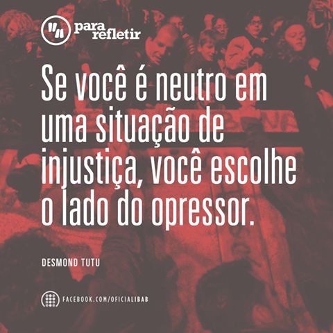Se você é neutro em uma situação de injustiça, você escolhe o lado do opressor.