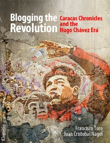 Blogging the Revolution: Caracas Chronicles and the Hugo Chávez Era by Francisco Toro, Juan Cristobal Nagel    As the Chávez era enters a new phase, the authors look back on a decade of unprecedented upheavals from a sharply critical stance, surveying the evolution of both chavismo and the opposition, the disintegration of Venezuela's public sphere, the political economy of the petrostate, and its impact on everyday life in the South American nation.
