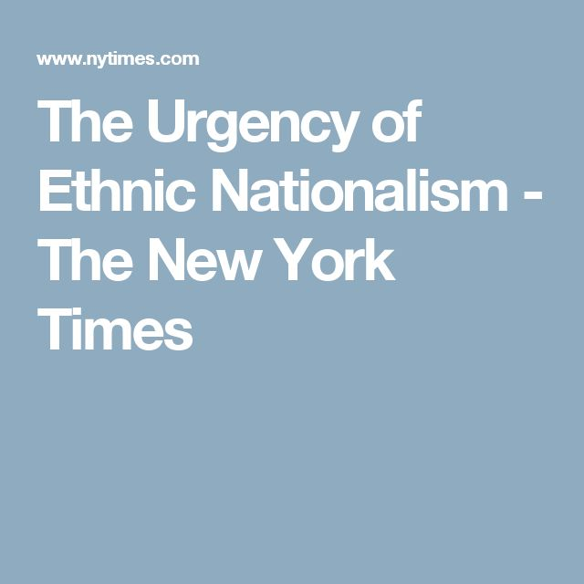 The Urgency of Ethnic Nationalism - The New York Times