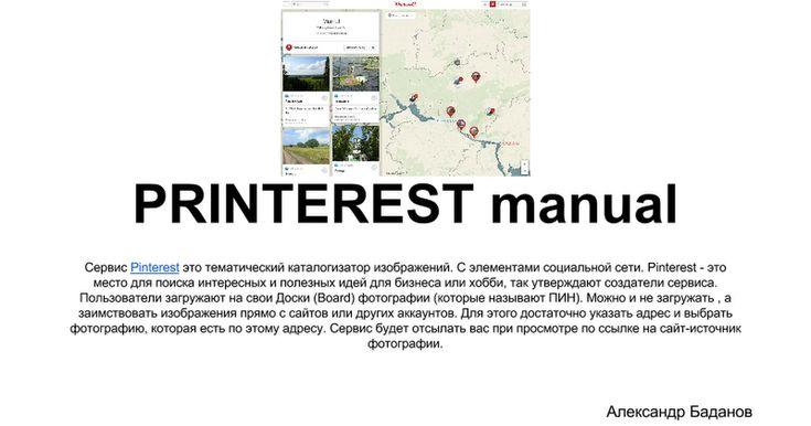 PRINTEREST manual Сервис Pinterest это тематический каталогизатор изображений. С элементами социальной сети. Pinterest - это место для поиска интересных и полезных идей для бизнеса или хобби, так утверждают создатели сервиса. Пользователи загружают на свои Доски (Board) фотографии (которые называ...