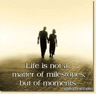 Life is Not a Matter of Milestones ~ but of Moments ... ....