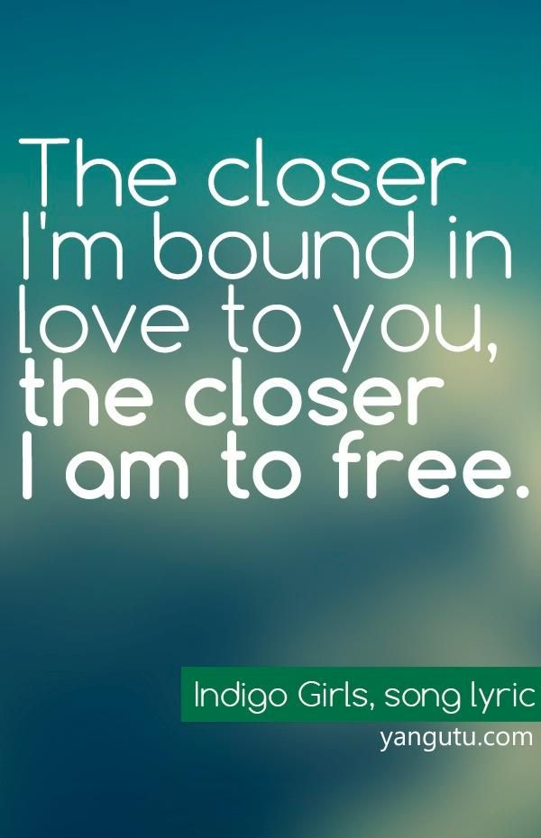The closer I'm bound in love to you, the closer I am to free, ~ Indigo Girls, song lyric <3 Love Sayings #quotes, #love, #sayings, https://apps.facebook.com/yangutu