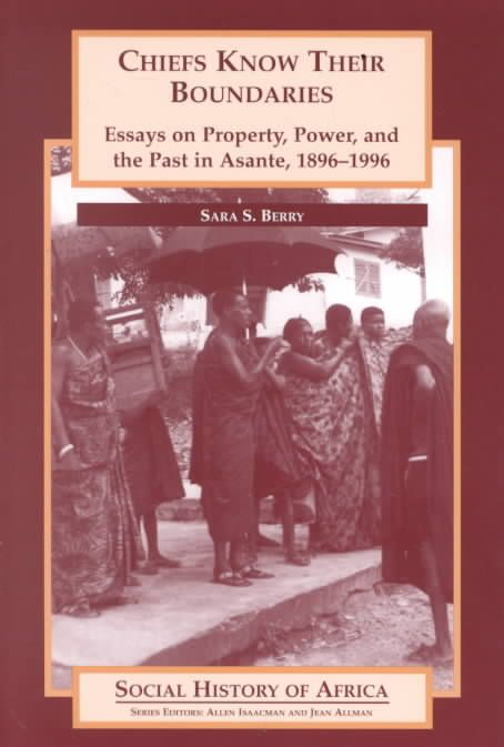 Chiefs Know Their Boundaries: Essays on Property, Power, and the Past in Asante, 1896-1996