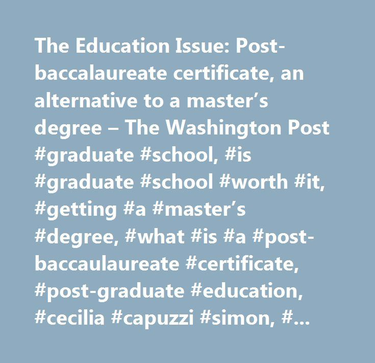The Education Issue: Post-baccalaureate certificate, an alternative to a master's degree – The Washington Post #graduate #school, #is #graduate #school #worth #it, #getting #a #master's #degree, #what #is #a #post-baccaulaureate #certificate, #post-graduate #education, #cecilia #capuzzi #simon, #education #review, #graduate #school #programs #washington #dc…