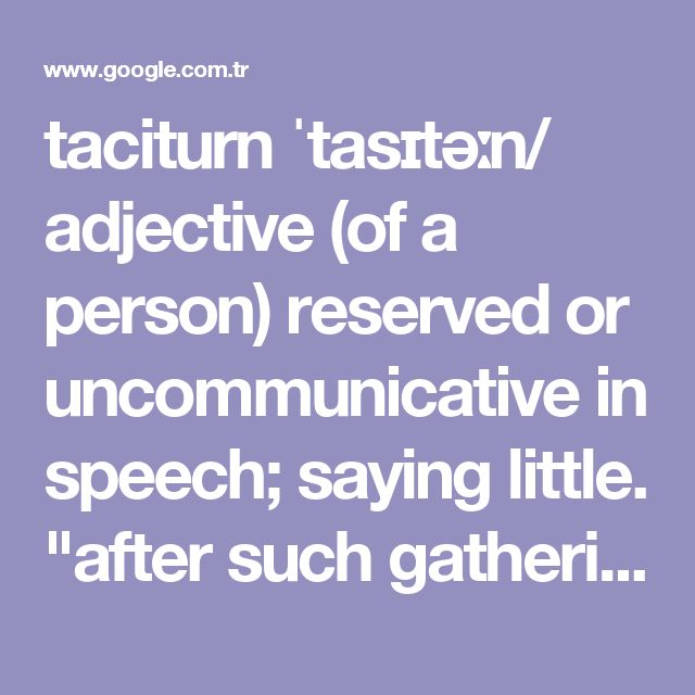"taciturn ˈtasɪtəːn/ adjective (of a person) reserved or uncommunicative in speech; saying little. ""after such gatherings she would be taciturn and morose"" synonyms: untalkative, uncommunicative, reticent, unforthcoming, quiet, unresponsive, secretive, silent, tight-lipped, close-mouthed, mute, dumb, inarticulate; More"