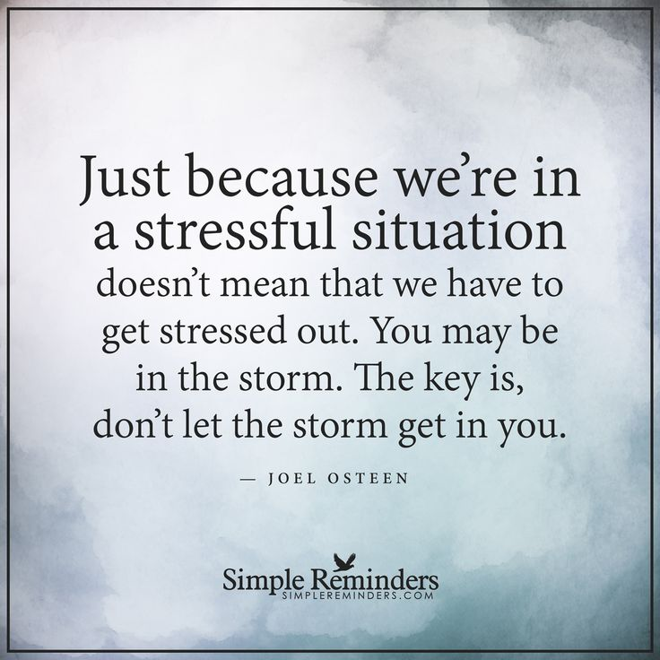 Stressful situations Just because we're in a stressful situation doesn't mean that we have to get stressed out. You may be in the storm. The key is, don't let the storm get in you. — Joel Osteen