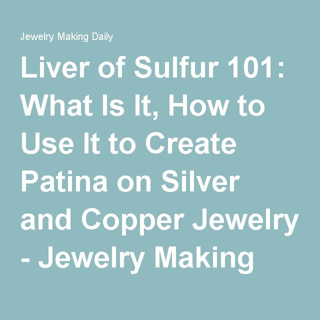 Liver of Sulfur 101: What Is It, How to Use It to Create Patina on Silver and Copper Jewelry - Jewelry Making Daily