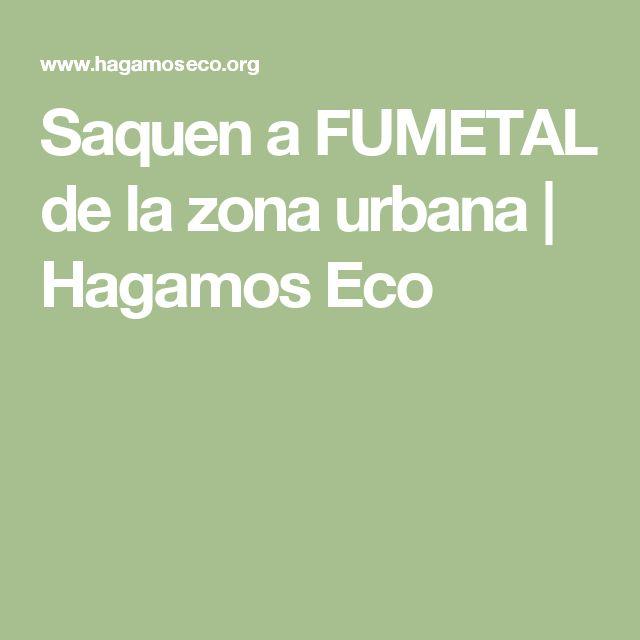 Saquen a FUMETAL de la zona urbana | Hagamos Eco