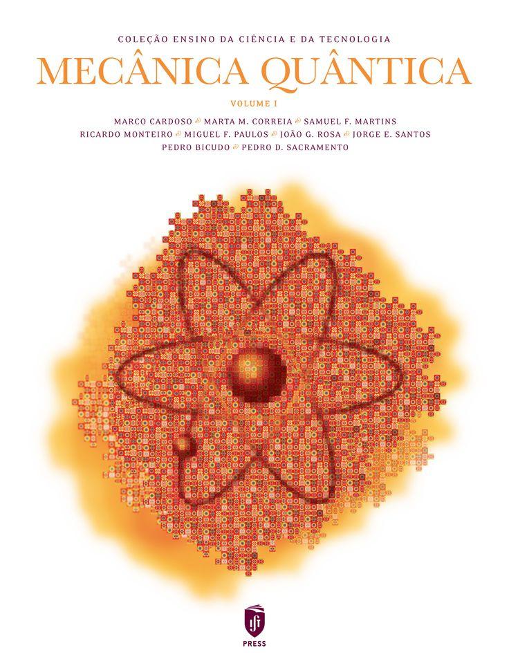 MECÂNICA QUÂNTICA | VOLUME 1  Autor:  MARCO CARDOSO, MARTA M. CORREIA, SAMUEL F. MARTINS, RICARDO MONTEIRO, MIGUEL F. PAULOS, JOÃO GOMES ROSA, JORGE E. SANTOS, PEDRO D. SACRAMENTO, PEDRO BICUDO  ISBN:  978-989-8481-19-1