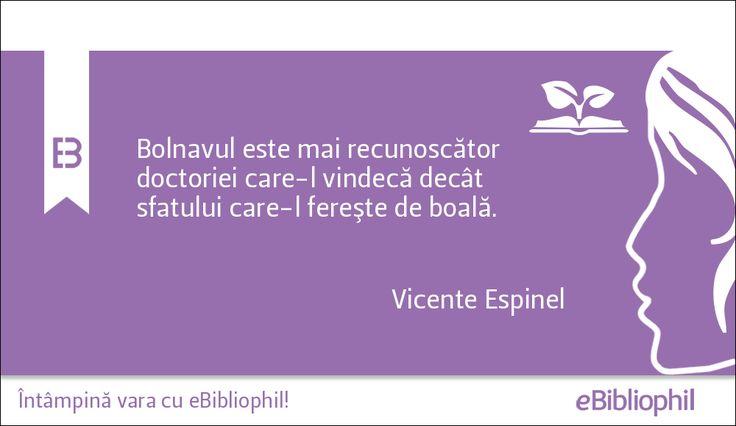 """""""Bolnavul este mai recunoscător doctoriei care-l vindecă decât sfatului care-l fereşte de boală."""" Vicente Espinel"""
