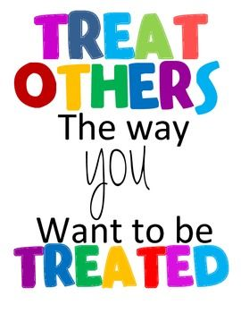 The GOLDEN RULE .. do unto others as YOU would have them do unto YOU ....