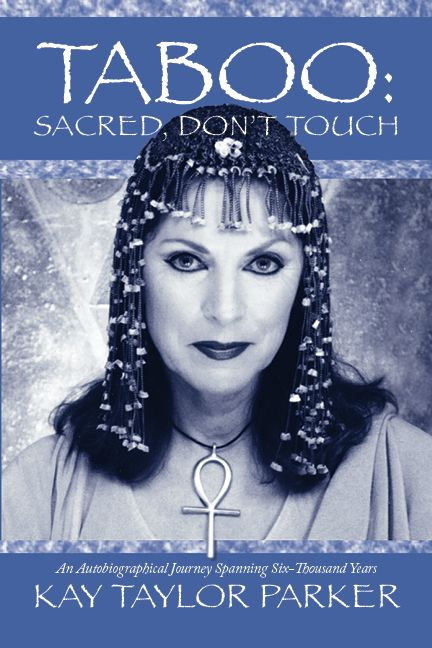 """TABOO: SACRED, DON'T TOUCH - AN AUTOBIOGRAPHICAL JOURNEY SPANNING SIX THOUSAND YEARS - """"I had to tell the whole story of my Soul's continuum,"""" Kay Taylor Parker says, """"exploring this singular lifetime seemed too one-dimensional."""" Her diverse life, including an eight year adult film career, plus 30 years as a spiritual mentor provide interesting paradoxes, not to mention sexual conflicts familiar to many. www.kaytaylorparker.com. Amazon."""