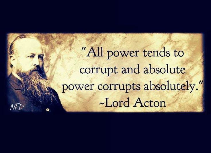 """""""Absolute Power Corrupts Absolutely"""" Lord Acton - More at: http://quotespictures.net/20718/absolute-power-corrupts-absolutely-lord-acton"""