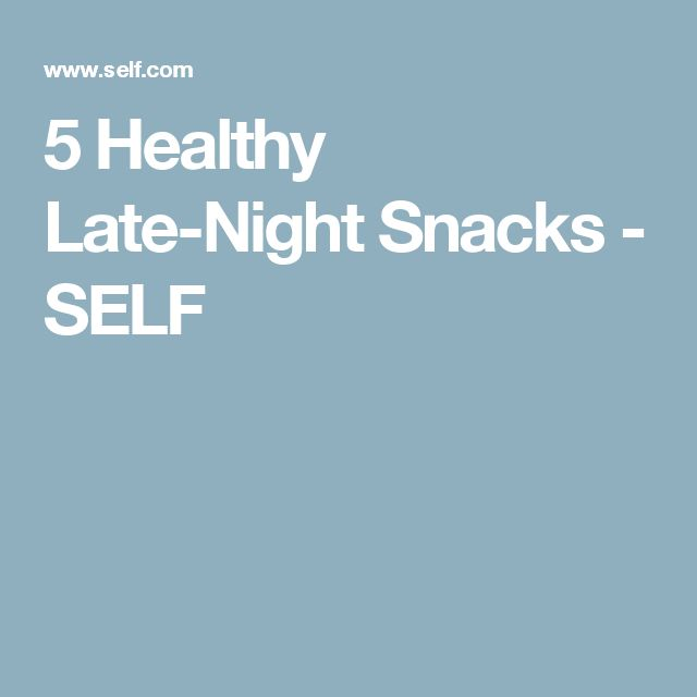 5 Healthy Late-Night Snacks - SELF