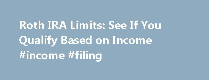 Roth IRA Limits: See If You Qualify Based on Income #income #filing http://income.nef2.com/roth-ira-limits-see-if-you-qualify-based-on-income-income-filing/  #income filing # Roth IRA Limits Quick summary If you are single, you must make less than $117,000 to contribute to a Roth IRA for the 2016 tax year. If you are married, you must make less than $184,000 in 2016. Note: The article below refers to the 2016 tax year. You have until the tax filing deadline–April 17, 2017–to make a 2016…