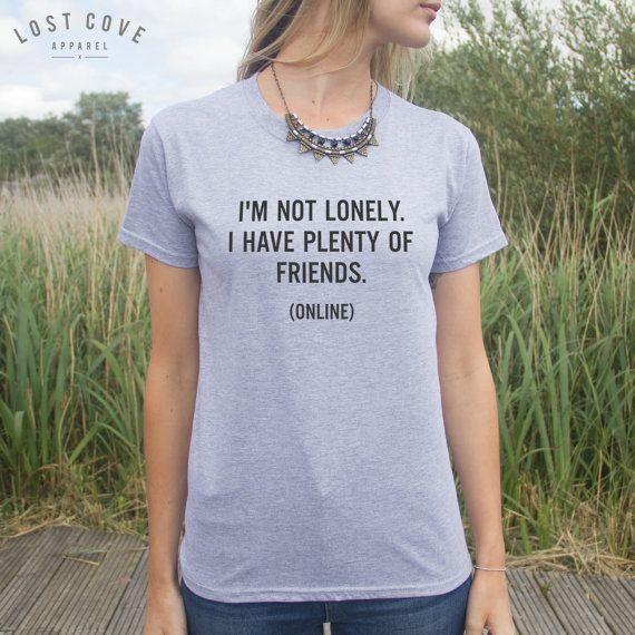I'm Not Lonely I Have Plenty Of Friends Online T-Shirt Fashion Blogger Funny Slogan Internet Blog Fangirl Top